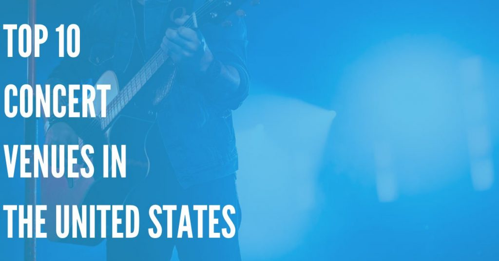 Top 10 Concert Venues in the United States (2020 Edition)